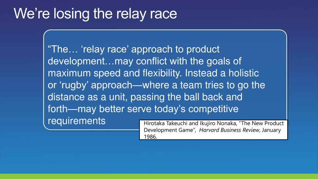 """""""The… 'relay race' approach to product development…may conflict with the goals of maximum speed and flexibility. Instead a holistic or 'rugby' approach—where a team tries to go the distance as a unit, passing the ball back and forth—may better serve today's competitive"""