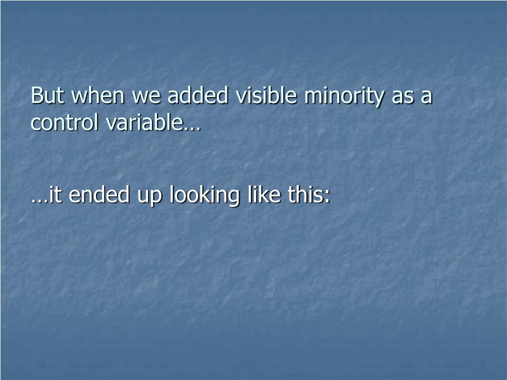 But when we added visible minority as a control variable…