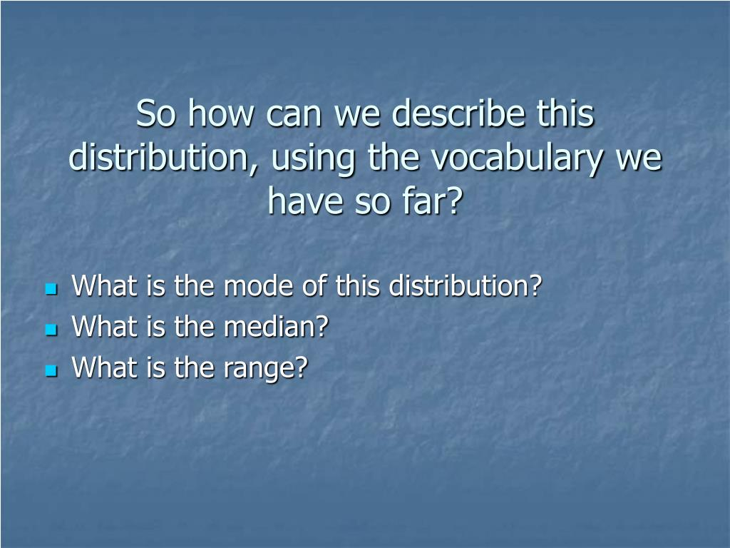 So how can we describe this distribution, using the vocabulary we have so far?