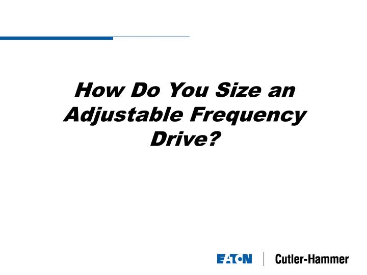 How do you size an adjustable frequency drive