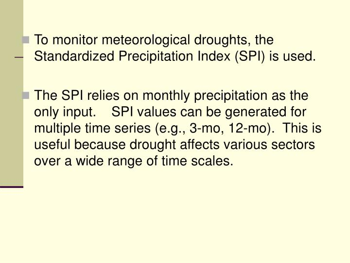 To monitor meteorological droughts, the Standardized Precipitation Index (SPI) is used.