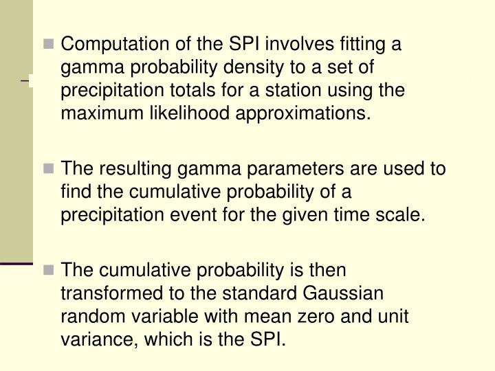 Computation of the SPI involves fitting a gamma probability density to a set of precipitation totals for a station using the maximum likelihood approximations.
