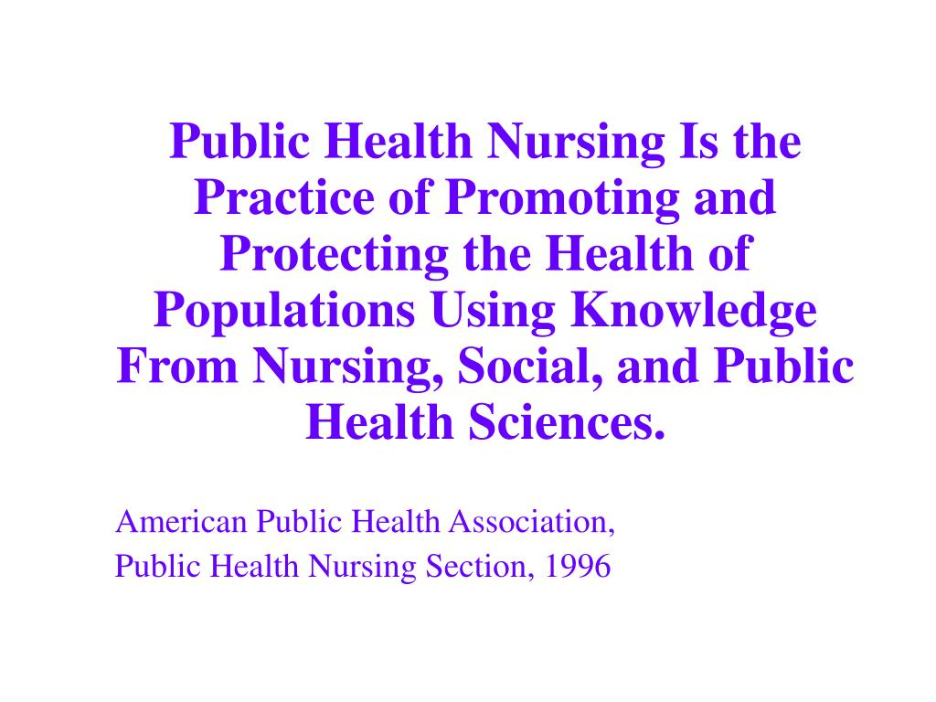 Public Health Nursing Is the Practice of Promoting and Protecting the Health of Populations Using Knowledge From Nursing, Social, and Public Health Sciences.