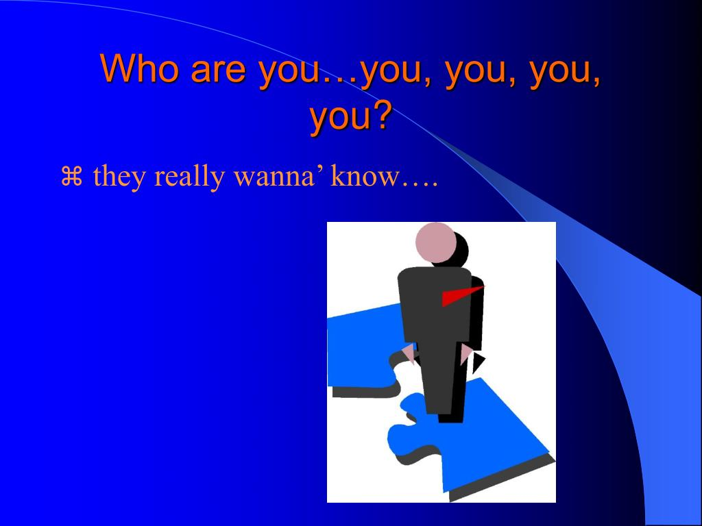 Who are you…you, you, you, you?
