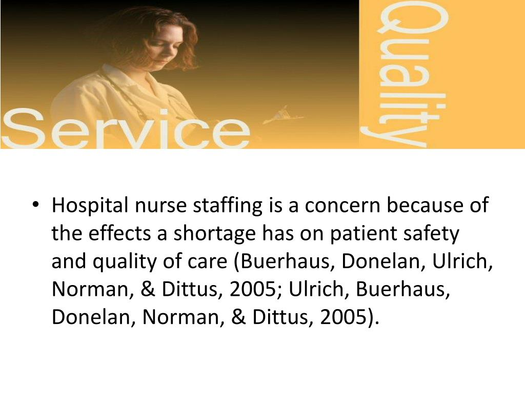 Hospital nurse staffing is a concern because of the effects a shortage has on patient safety and quality of care (Buerhaus, Donelan, Ulrich, Norman, & Dittus, 2005; Ulrich, Buerhaus, Donelan, Norman, & Dittus, 2005).