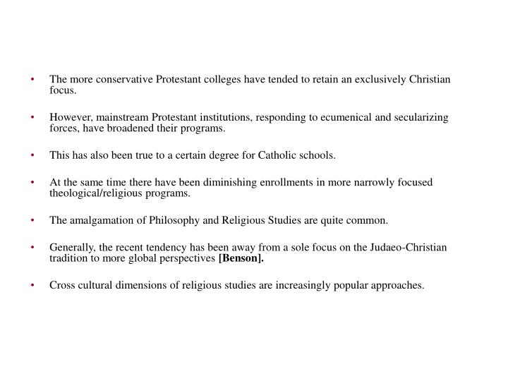 The more conservative Protestant colleges have tended to retain an exclusively Christian focus.