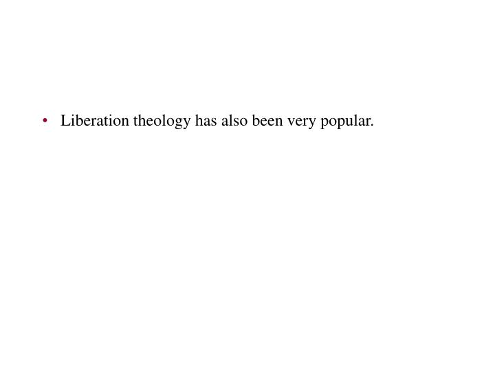 Liberation theology has also been very popular.