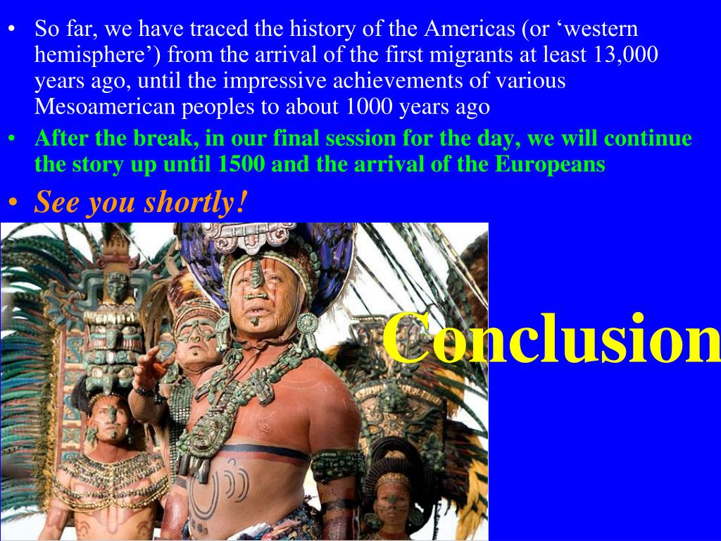 So far, we have traced the history of the Americas (or 'western hemisphere') from the arrival of the first migrants at least 13,000 years ago, until the impressive achievements of various Mesoamerican peoples to about 1000 years ago