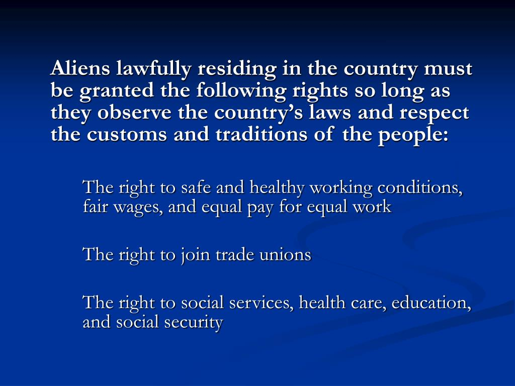 Aliens lawfully residing in the country must be granted the following rights so long as they observe the country's laws and respect the customs and traditions of the people: