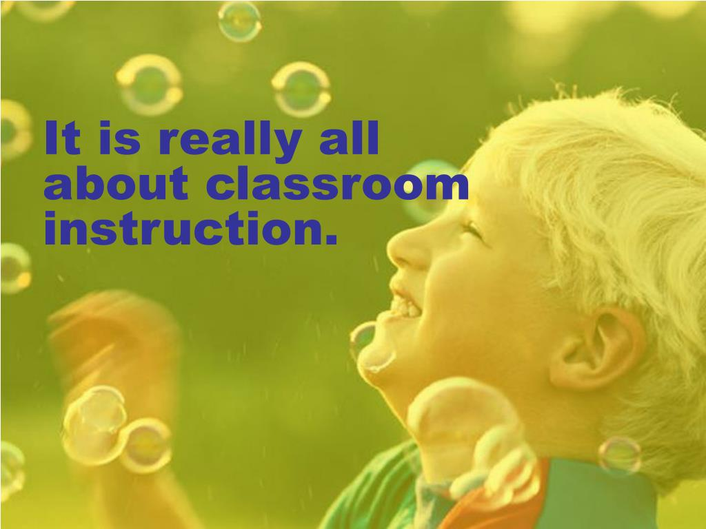 It is really all about classroom instruction.