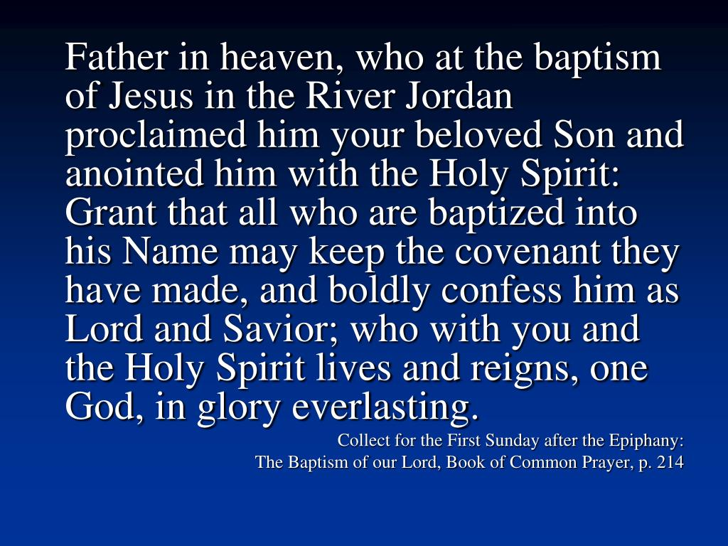 Father in heaven, who at the baptism of Jesus in the River Jordan proclaimed him your beloved Son and anointed him with the Holy Spirit: Grant that all who are baptized into his Name may keep the covenant they have made, and boldly confess him as Lord and Savior; who with you and the Holy Spirit lives and reigns, one God, in glory everlasting.