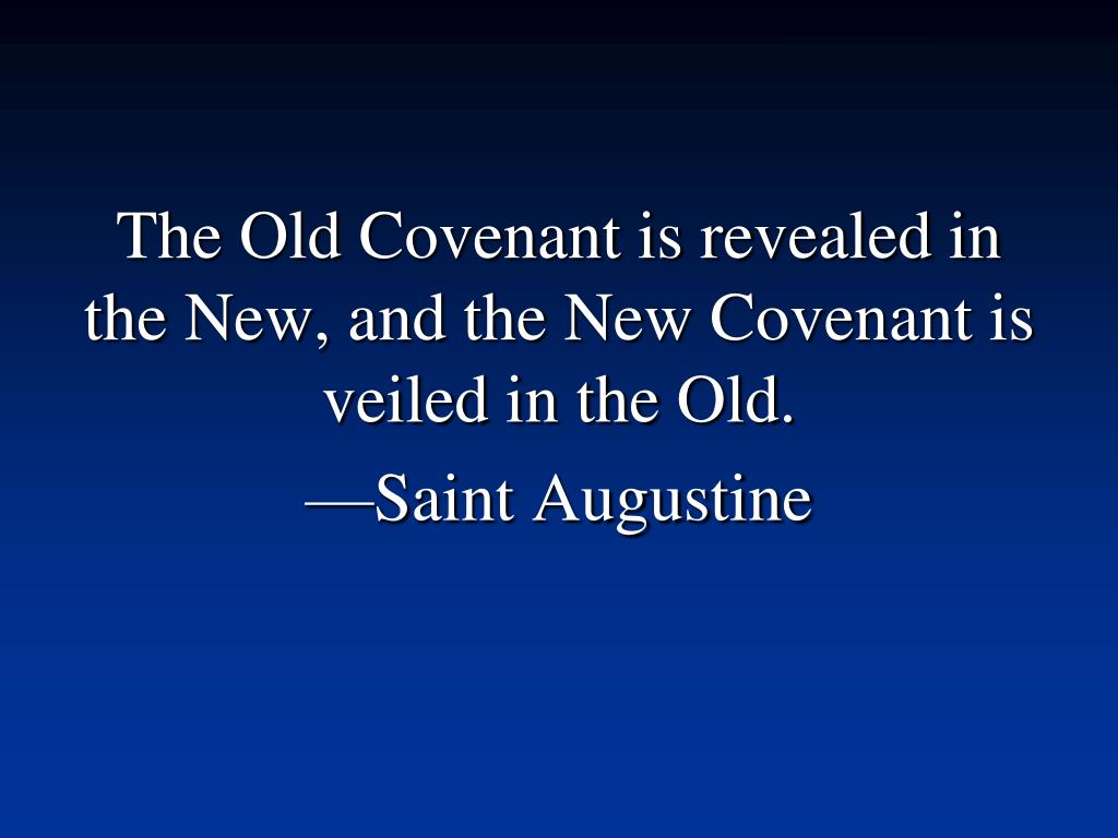 The Old Covenant is revealed in the New, and the New Covenant is veiled in the Old.