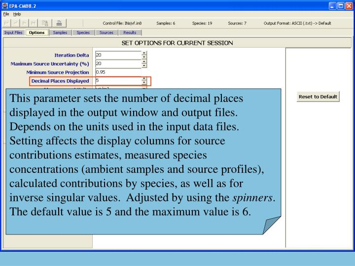 This parameter sets the number of decimal places displayed in the output window and output files.  Depends on the units used in the input data files.  Setting affects the display columns for source contributions estimates, measured species concentrations (ambient samples and source profiles), calculated contributions by species, as well as for inverse singular values.  Adjusted by using the