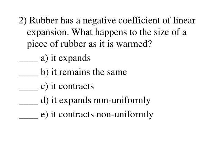 2) Rubber has a negative coefficient of linear expansion. What happens to the size of a piece of rubber as it is warmed?