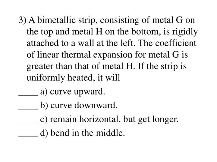 3) A bimetallic strip, consisting of metal G on the top and metal H on the bottom, is rigidly attached to a wall at the left. The coefficient of linear thermal expansion for metal G is greater than that of metal H. If the strip is uniformly heated, it will