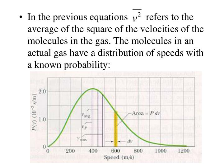 In the previous equations	      refers to the average of the square of the velocities of the molecules in the gas. The molecules in an actual gas have a distribution of speeds with a known probability: