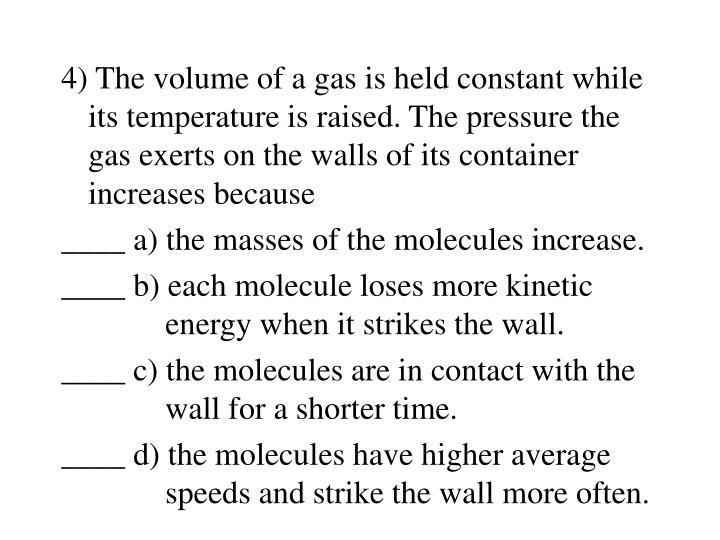 4) The volume of a gas is held constant while its temperature is raised. The pressure the gas exerts on the walls of its container increases because