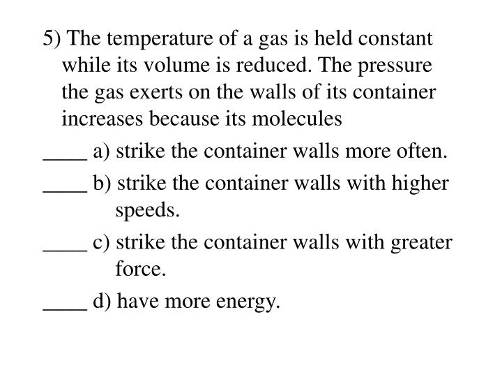 5) The temperature of a gas is held constant while its volume is reduced. The pressure the gas exerts on the walls of its container increases because its molecules