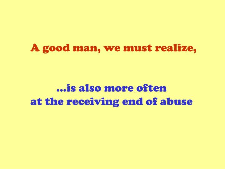 A good man, we must realize,