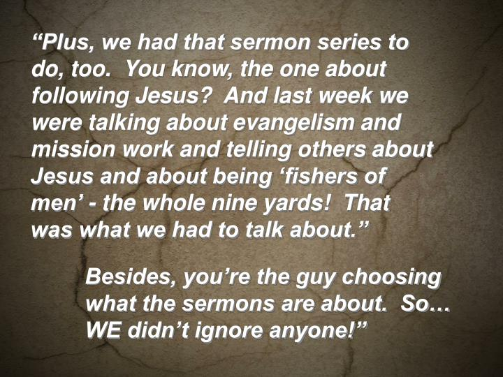 """""""Plus, we had that sermon series to do, too.  You know, the one about following Jesus?  And last week we were talking about evangelism and mission work and telling others about Jesus and about being 'fishers of men' - the whole nine yards!  That was what we had to talk about."""""""