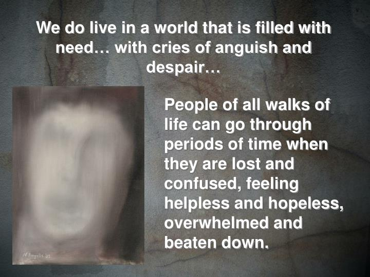 We do live in a world that is filled with need… with cries of anguish and despair…
