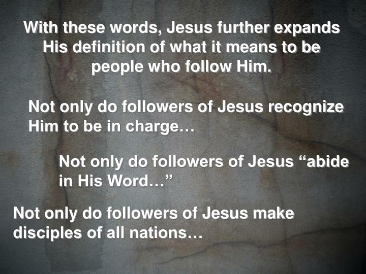 With these words, Jesus further expands His definition of what it means to be people who follow Him.