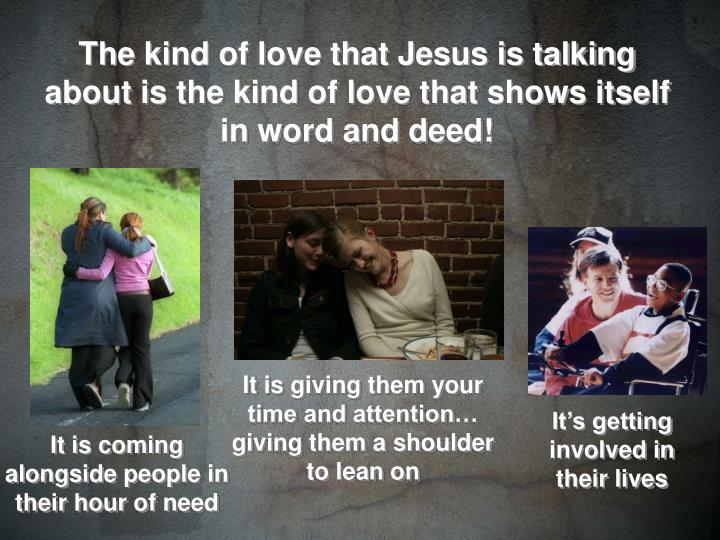 The kind of love that Jesus is talking about is the kind of love that shows itself in word and deed!