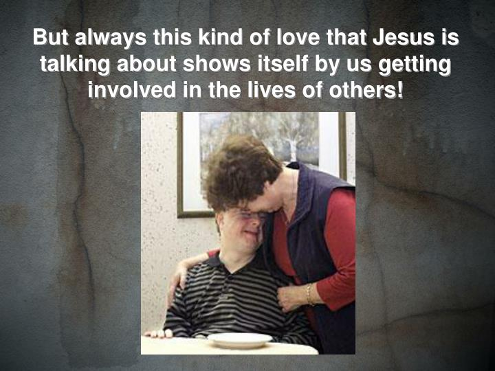 But always this kind of love that Jesus is talking about shows itself by us getting involved in the lives of others!