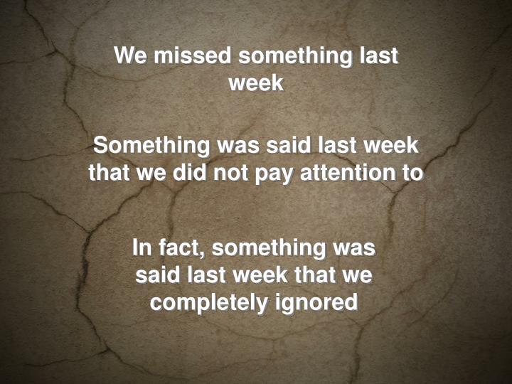 We missed something last week