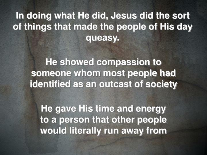 In doing what He did, Jesus did the sort of things that made the people of His day queasy.