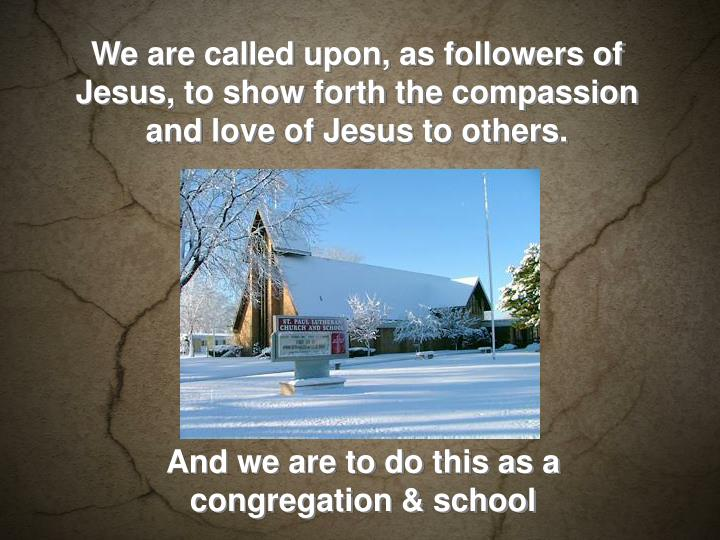 We are called upon, as followers of Jesus, to show forth the compassion and love of Jesus to others.