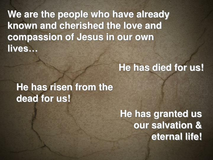 We are the people who have already known and cherished the love and compassion of Jesus in our own lives…