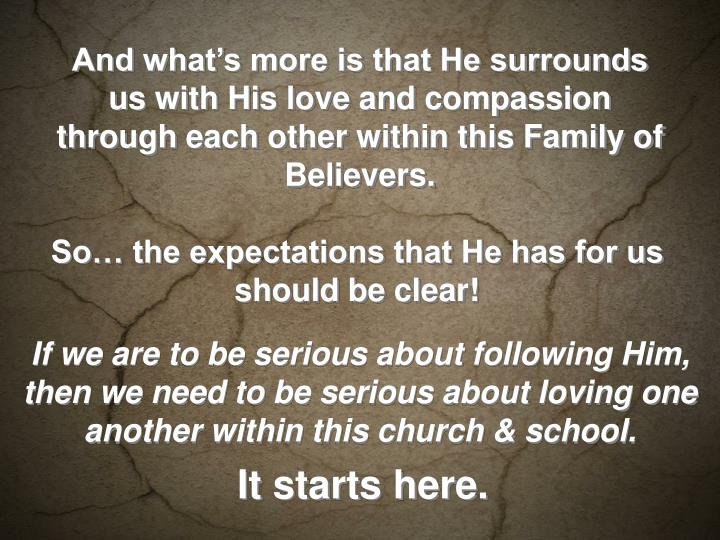 And what's more is that He surrounds us with His love and compassion through each other within this Family of Believers.