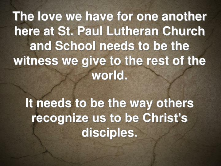 The love we have for one another here at St. Paul Lutheran Church and School needs to be the witness we give to the rest of the world.