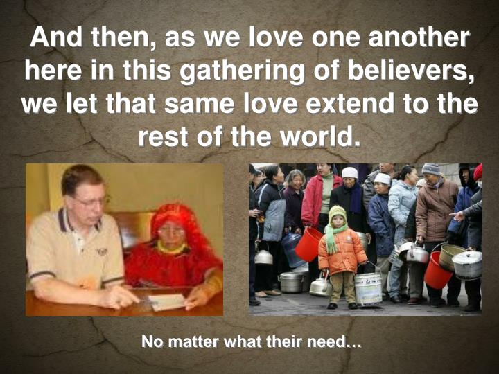And then, as we love one another here in this gathering of believers, we let that same love extend to the rest of the world.