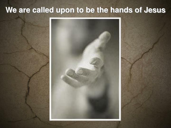 We are called upon to be the hands of Jesus