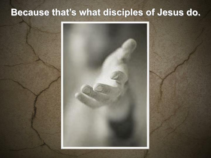 Because that's what disciples of Jesus do.