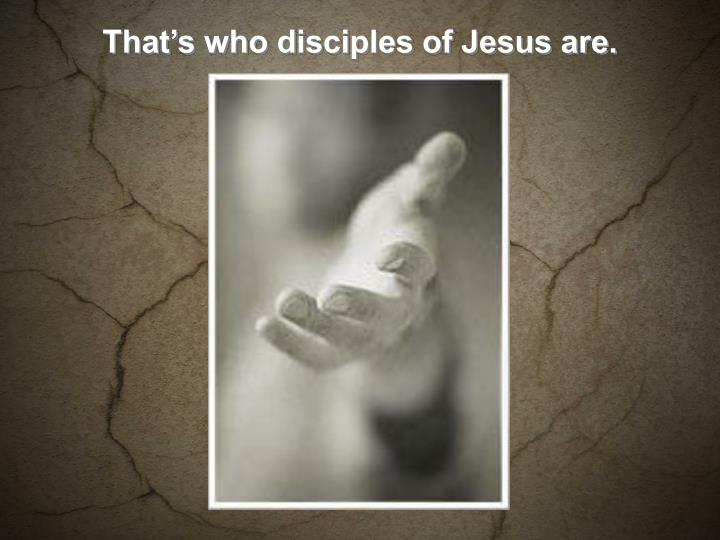 That's who disciples of Jesus are.