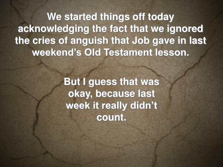 We started things off today acknowledging the fact that we ignored the cries of anguish that Job gave in last weekend's Old Testament lesson.