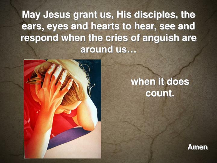 May Jesus grant us, His disciples, the ears, eyes and hearts to hear, see and respond when the cries of anguish are around us…