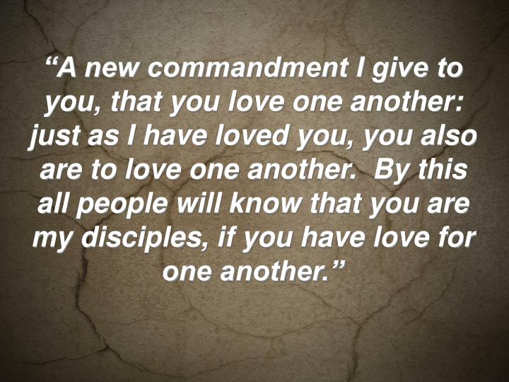 """""""A new commandment I give to you, that you love one another: just as I have loved you, you also are to love one another.  By this all people will know that you are my disciples, if you have love for one another."""""""