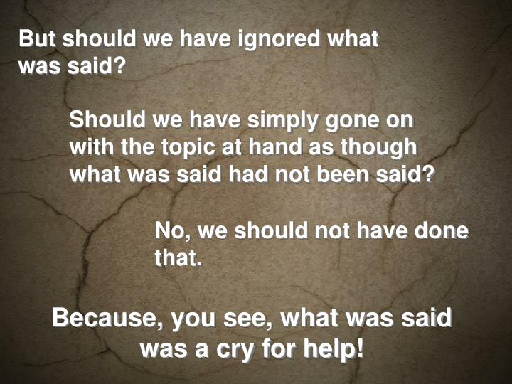 But should we have ignored what was said?