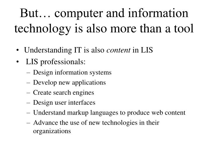 But computer and information technology is also more than a tool