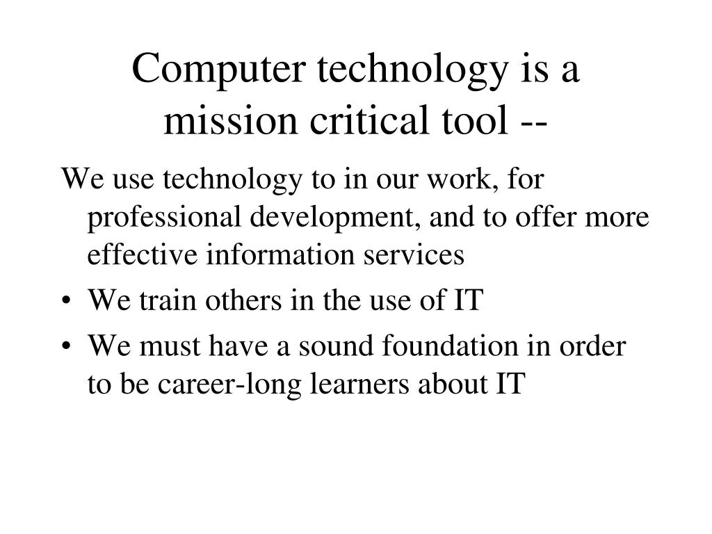 Computer technology is a mission critical tool --