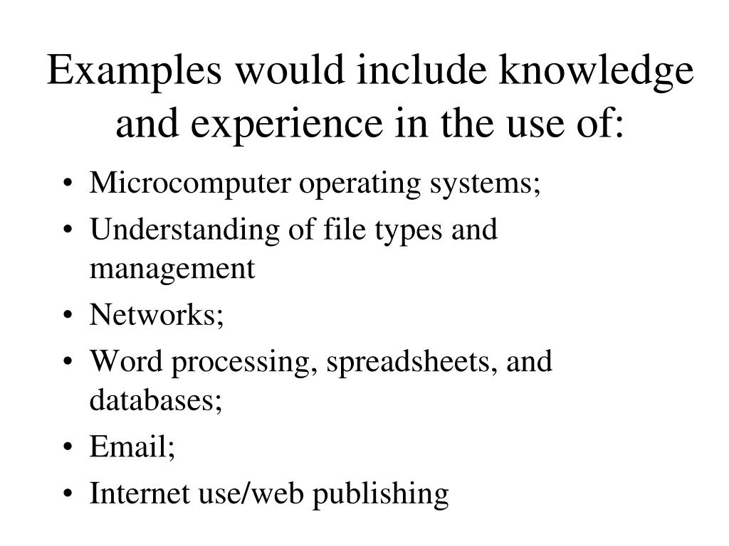 Examples would include knowledge and experience in the use of: