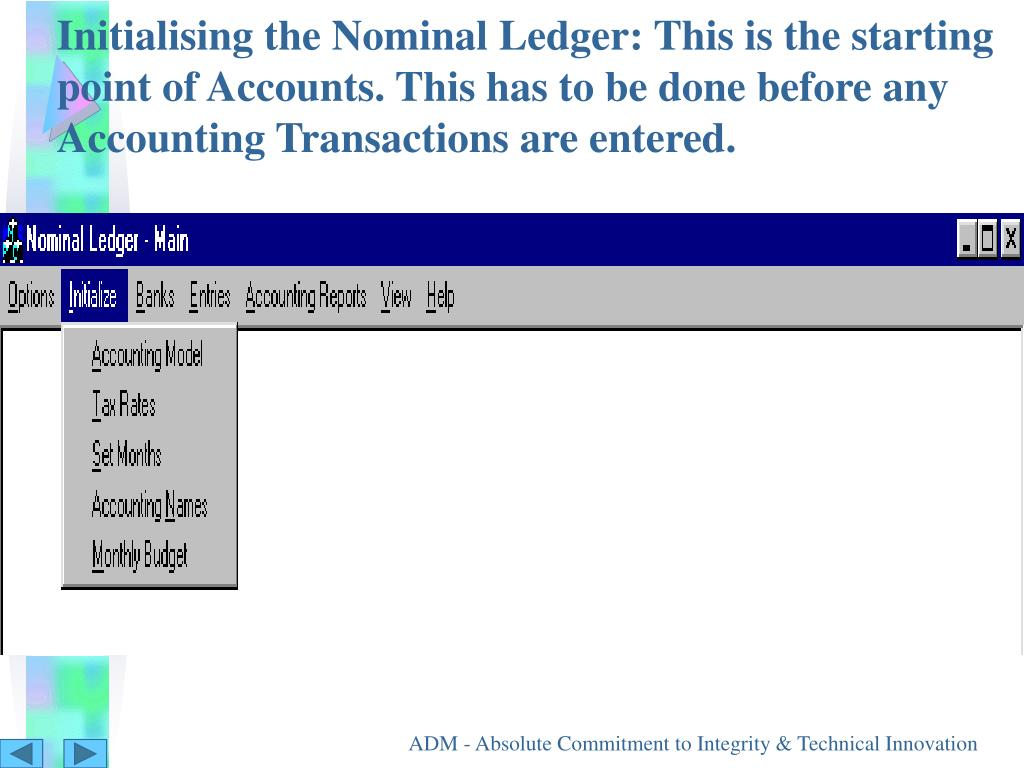 Initialising the Nominal Ledger: This is the starting point of Accounts. This has to be done before any Accounting Transactions are entered.