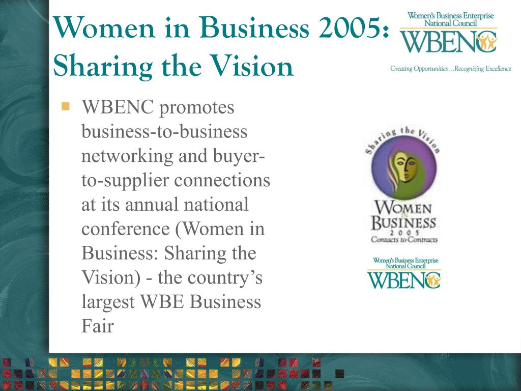 WBENC promotes business-to-business networking and buyer-to-supplier connections at its annual national conference (Women in Business: Sharing the Vision) - the country's largest WBE Business Fair