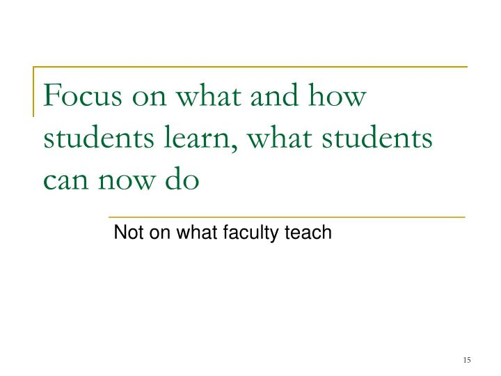 Focus on what and how students learn, what students can now do