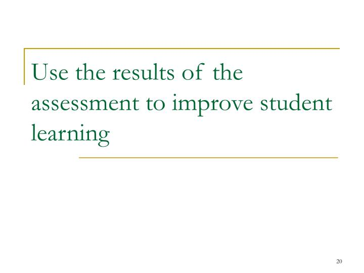 Use the results of the assessment to improve student learning