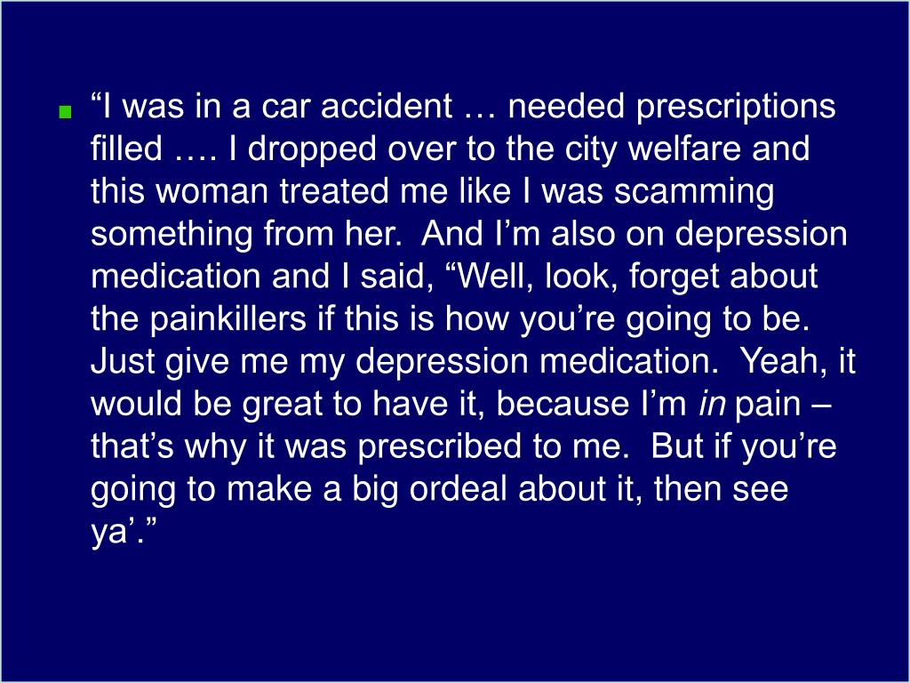 """I was in a car accident … needed prescriptions filled …. I dropped over to the city welfare and this woman treated me like I was scamming something from her.  And I'm also on depression medication and I said, ""Well, look, forget about the painkillers if this is how you're going to be.  Just give me my depression medication.  Yeah, it would be great to have it, because I'm"